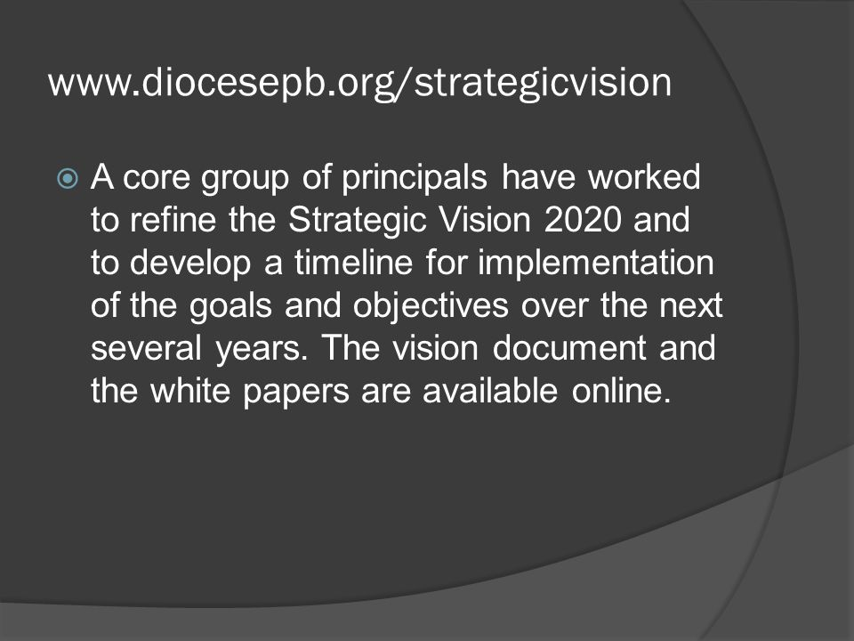 www.diocesepb.org/strategicvision  A core group of principals have worked to refine the Strategic Vision 2020 and to develop a timeline for implementation of the goals and objectives over the next several years.