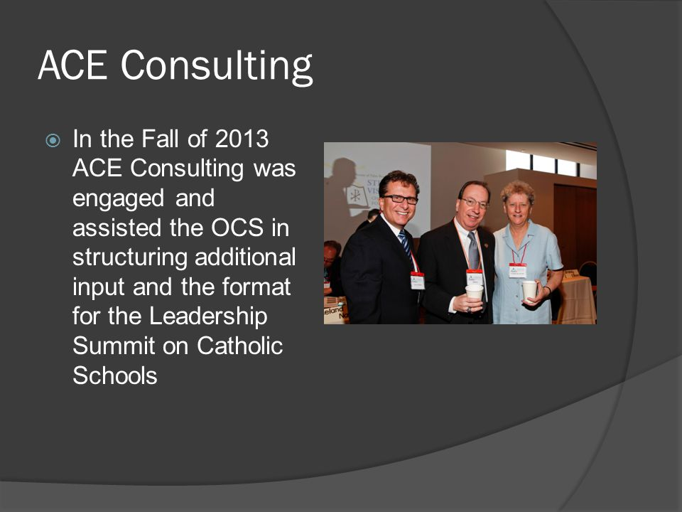 ACE Consulting  In the Fall of 2013 ACE Consulting was engaged and assisted the OCS in structuring additional input and the format for the Leadership Summit on Catholic Schools