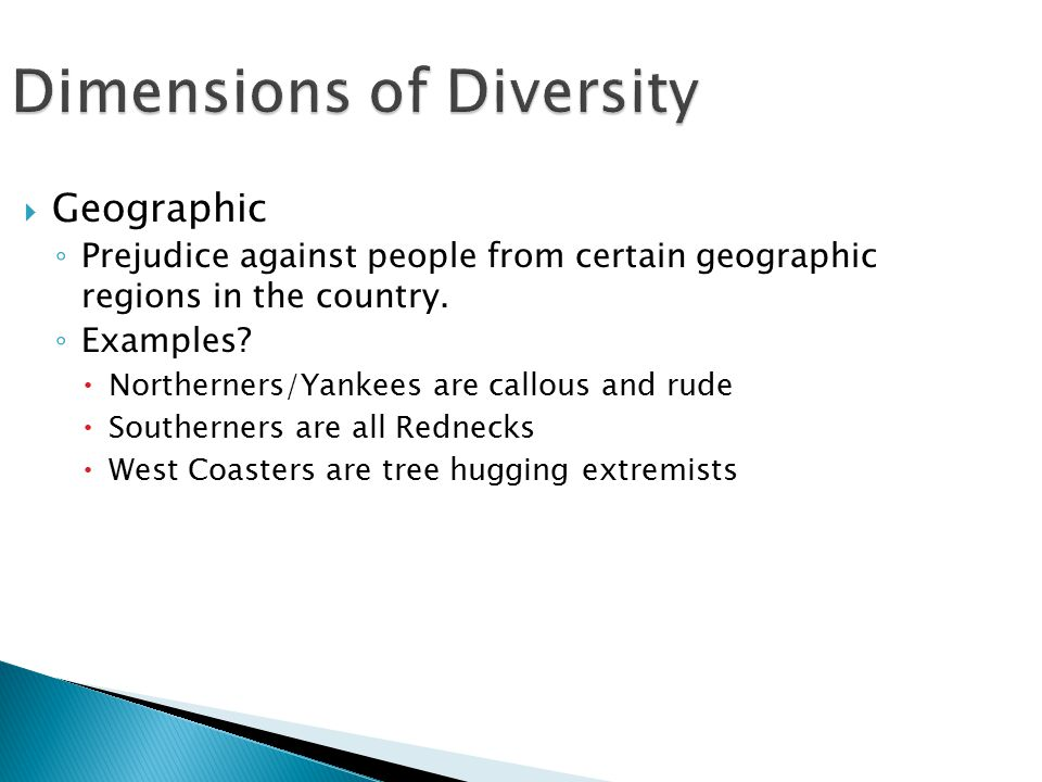 Dimensions of Diversity  Geographic ◦ Prejudice against people from certain geographic regions in the country.