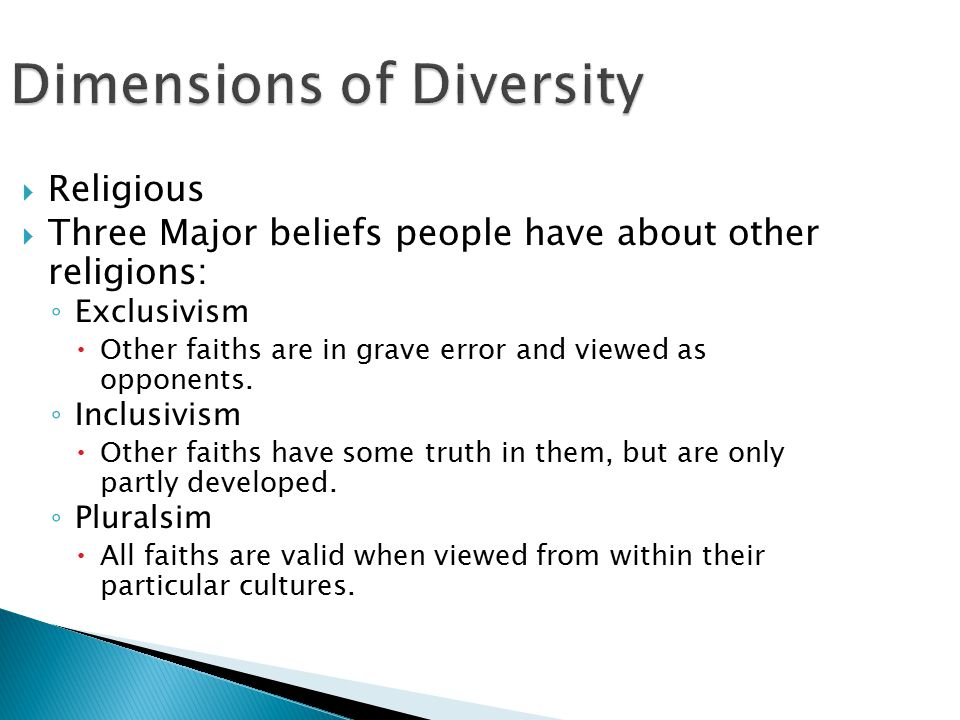 Dimensions of Diversity  Religious  Three Major beliefs people have about other religions: ◦ Exclusivism  Other faiths are in grave error and viewed as opponents.