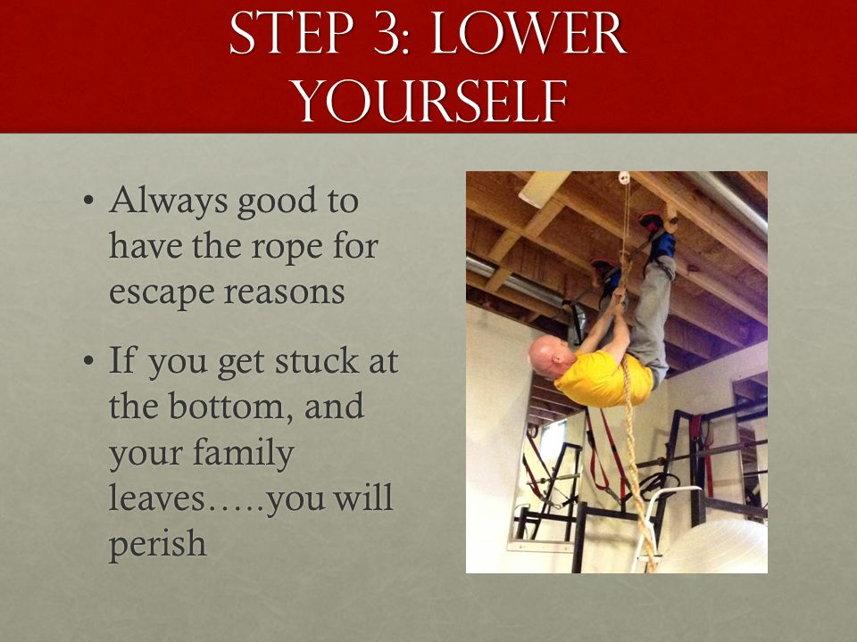 step 3: Lower yourself Always good to have the rope for escape reasonsAlways good to have the rope for escape reasons If you get stuck at the bottom, and your family leaves…..you will perishIf you get stuck at the bottom, and your family leaves…..you will perish