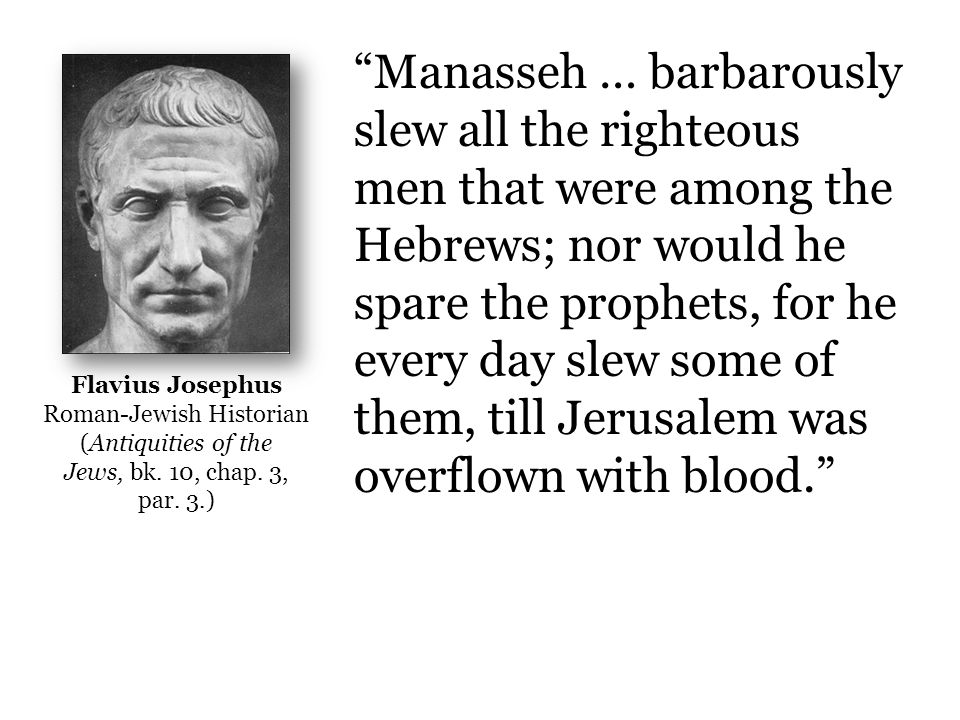 Manasseh … barbarously slew all the righteous men that were among the Hebrews; nor would he spare the prophets, for he every day slew some of them, till Jerusalem was overflown with blood. Flavius Josephus Roman-Jewish Historian (Antiquities of the Jews, bk.