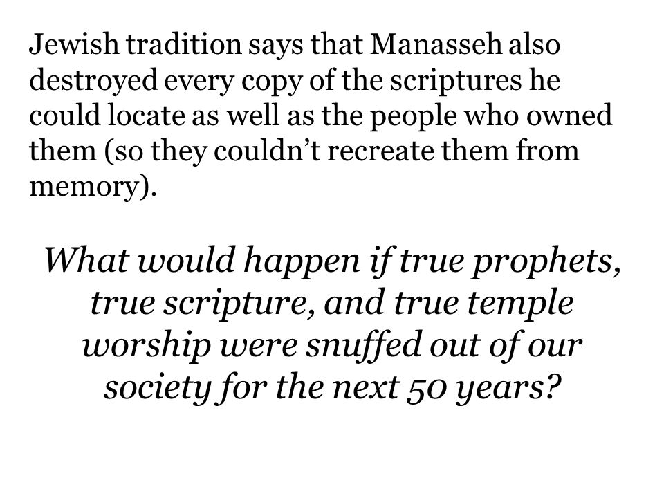 Jewish tradition says that Manasseh also destroyed every copy of the scriptures he could locate as well as the people who owned them (so they couldn't recreate them from memory).