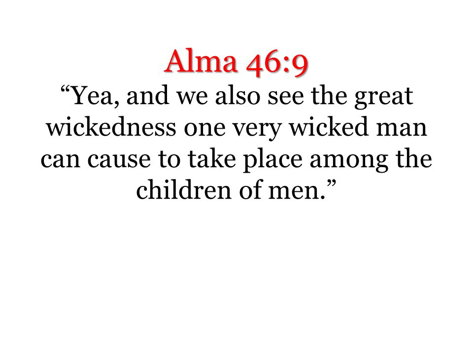 Alma 46:9 Yea, and we also see the great wickedness one very wicked man can cause to take place among the children of men.