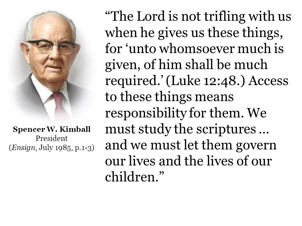 The Lord is not trifling with us when he gives us these things, for 'unto whomsoever much is given, of him shall be much required.' (Luke 12:48.) Access to these things means responsibility for them.