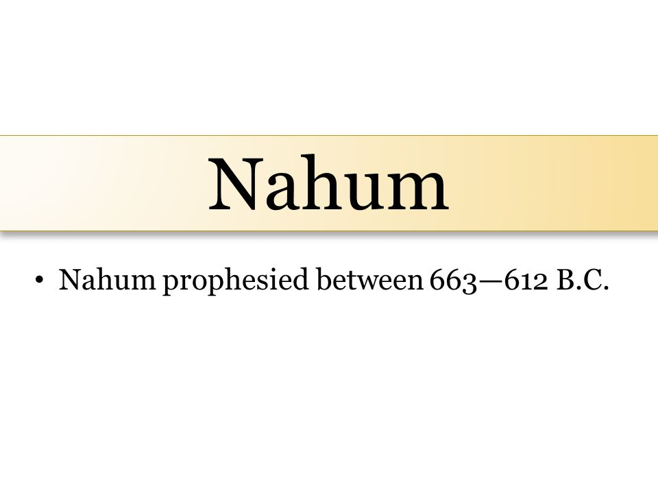 Nahum Nahum prophesied between 663—612 B.C.