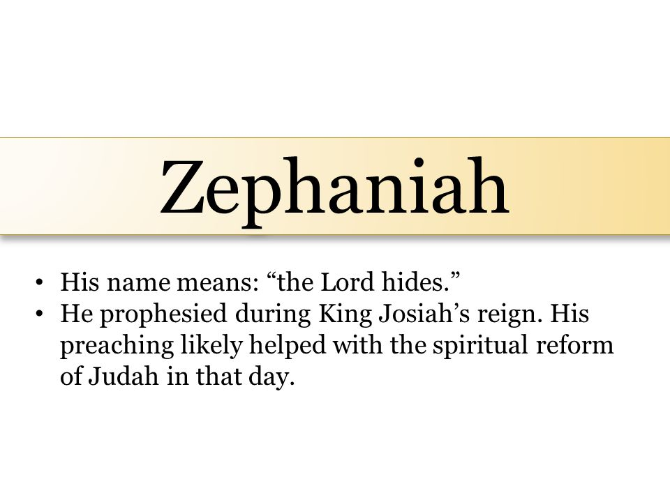 Zephaniah His name means: the Lord hides. He prophesied during King Josiah's reign.