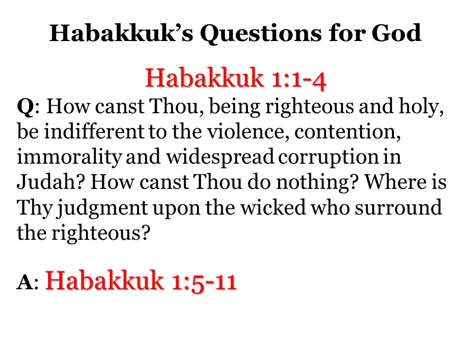 Habakkuk's Questions for God Habakkuk 1:1-4 Q: How canst Thou, being righteous and holy, be indifferent to the violence, contention, immorality and widespread corruption in Judah.