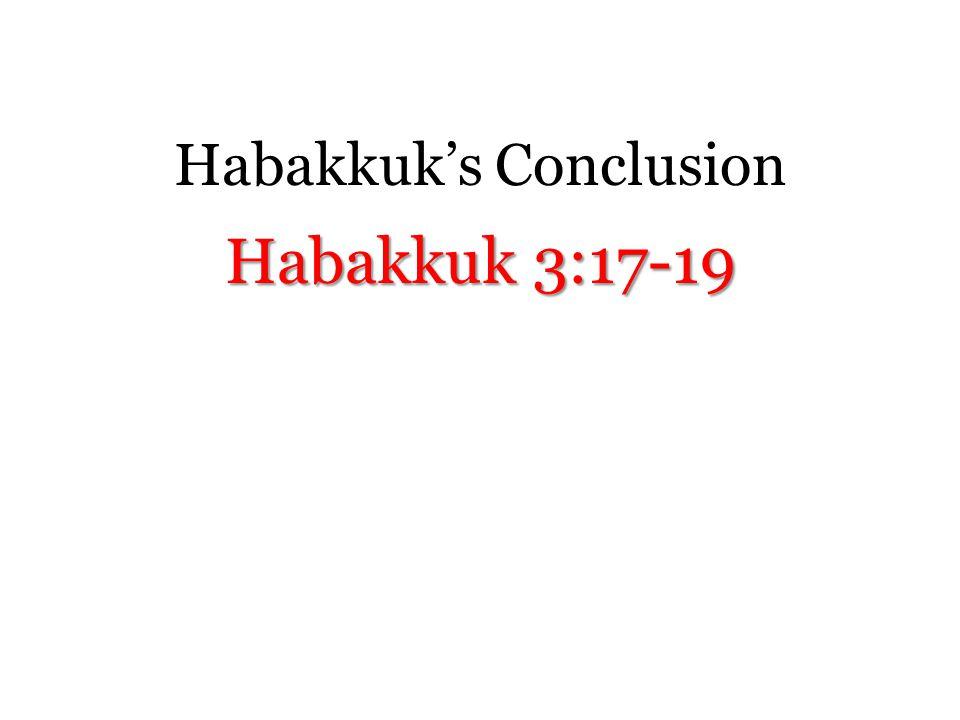 Habakkuk's Conclusion Habakkuk 3:17-19