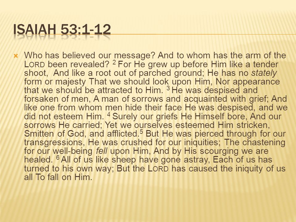  Who has believed our message. And to whom has the arm of the L ORD been revealed.