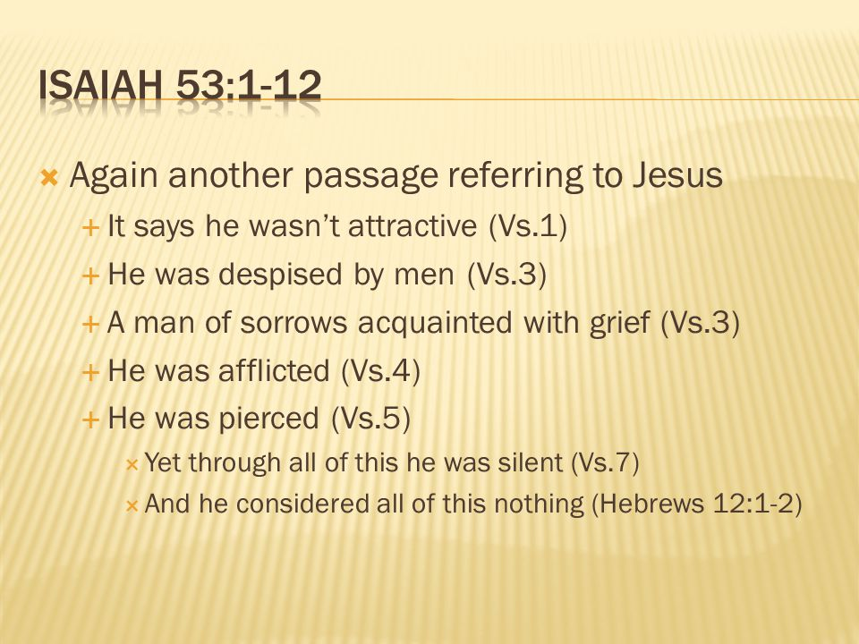  Again another passage referring to Jesus  It says he wasn't attractive (Vs.1)  He was despised by men(Vs.3)  A man of sorrows acquainted with grief (Vs.3)  He was afflicted (Vs.4)  He was pierced (Vs.5)  Yet through all of this he was silent (Vs.7)  And he considered all of this nothing (Hebrews 12:1-2)