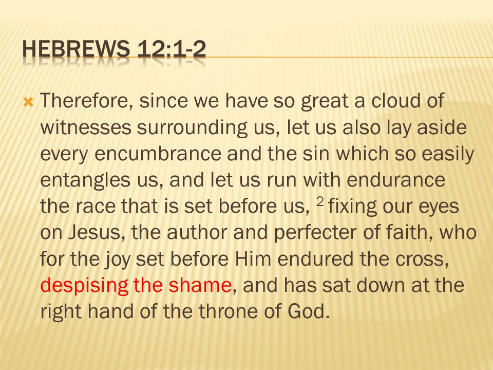 TTherefore, since we have so great a cloud of witnesses surrounding us, let us also lay aside every encumbrance and the sin which so easily entangles us, and let us run with endurance the race that is set before us, 2 fixing our eyes on Jesus, the author and perfecter of faith, who for the joy set before Him endured the cross, despising the shame, and has sat down at the right hand of the throne of God.
