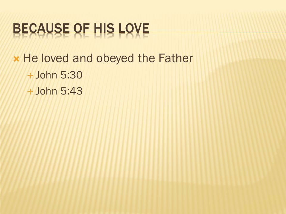  He loved and obeyed the Father  John 5:30  John 5:43