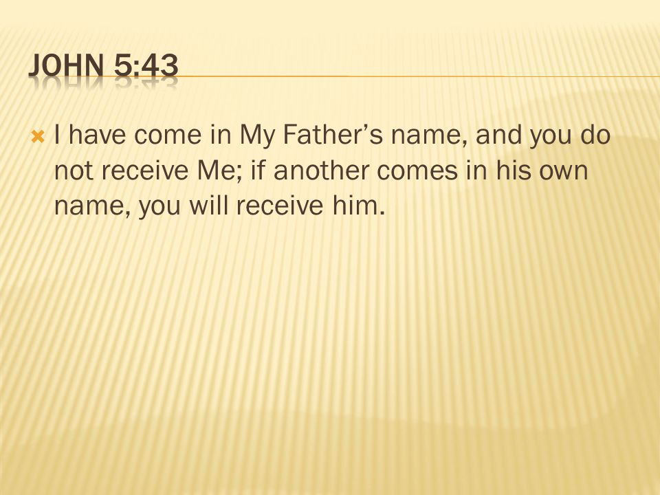  I have come in My Father's name, and you do not receive Me; if another comes in his own name, you will receive him.