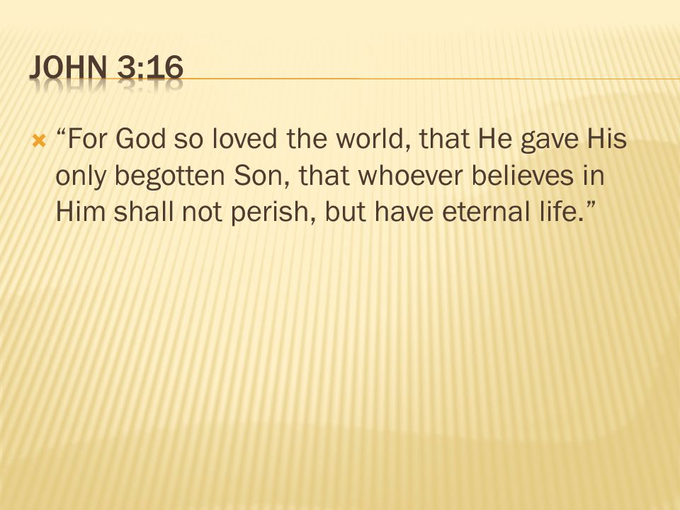  For God so loved the world, that He gave His only begotten Son, that whoever believes in Him shall not perish, but have eternal life.