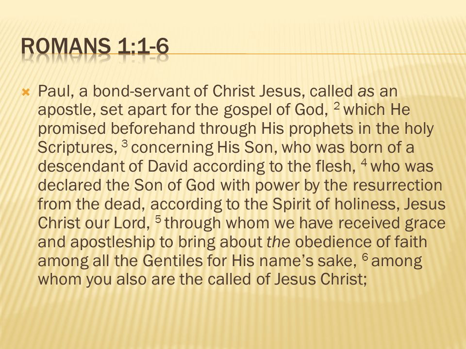  Paul, a bond-servant of Christ Jesus, called as an apostle, set apart for the gospel of God, 2 which He promised beforehand through His prophets in the holy Scriptures, 3 concerning His Son, who was born of a descendant of David according to the flesh, 4 who was declared the Son of God with power by the resurrection from the dead, according to the Spirit of holiness, Jesus Christ our Lord, 5 through whom we have received grace and apostleship to bring about the obedience of faith among all the Gentiles for His name's sake, 6 among whom you also are the called of Jesus Christ;