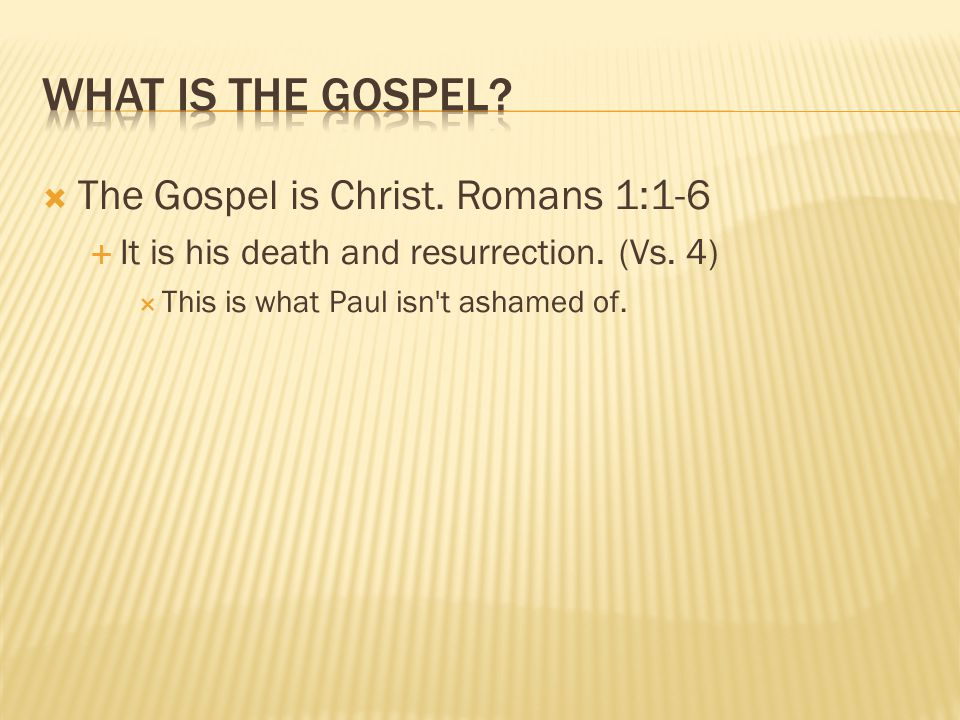  The Gospel is Christ. Romans 1:1-6  It is his death and resurrection.