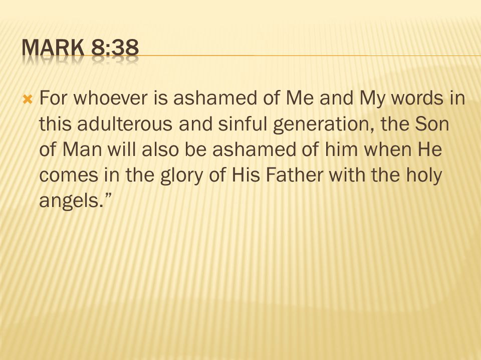 For whoever is ashamed of Me and My words in this adulterous and sinful generation, the Son of Man will also be ashamed of him when He comes in the glory of His Father with the holy angels.