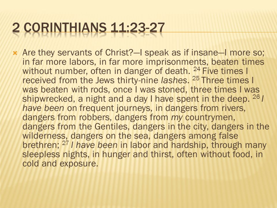  Are they servants of Christ —I speak as if insane—I more so; in far more labors, in far more imprisonments, beaten times without number, often in danger of death.