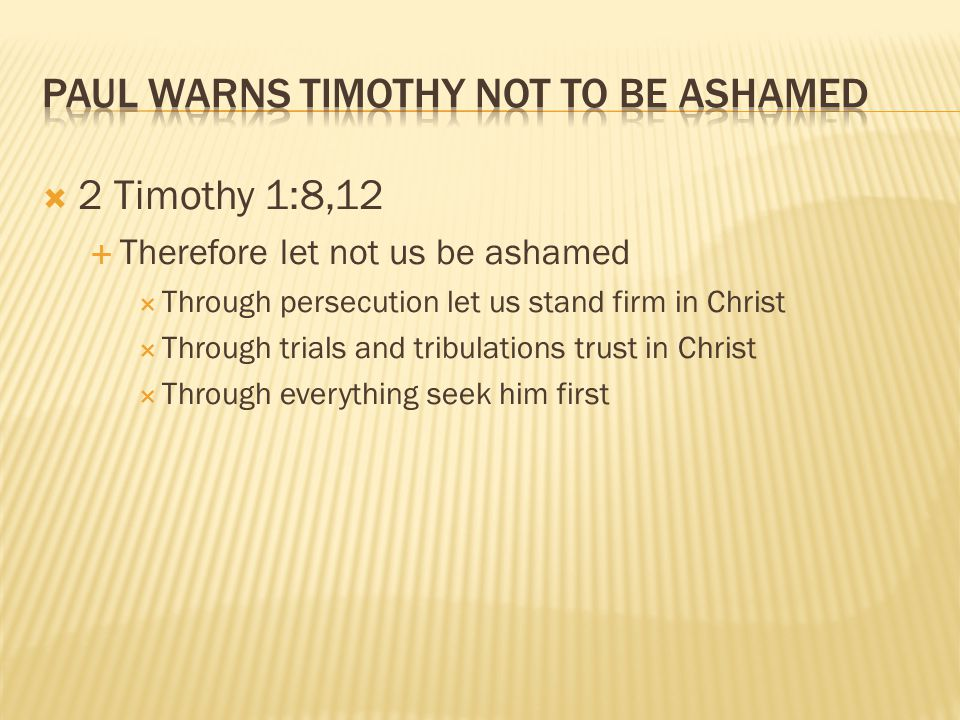 2 Timothy 1:8,12  Therefore let not us be ashamed  Through persecution let us stand firm in Christ  Through trials and tribulations trust in Christ  Through everything seek him first