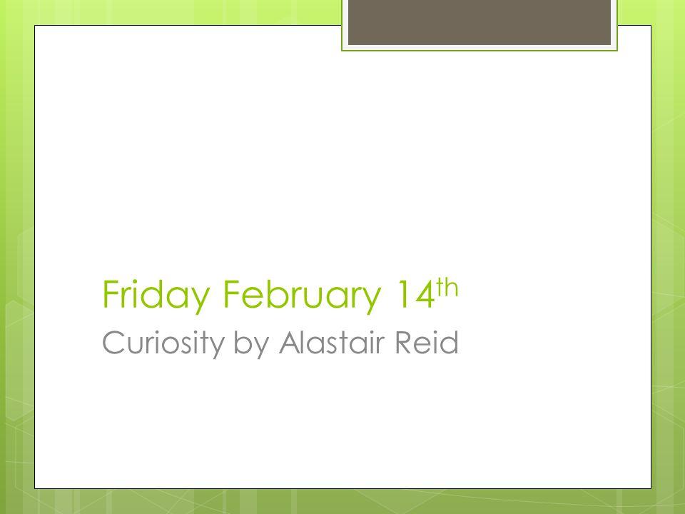 Friday February 14 th Curiosity by Alastair Reid
