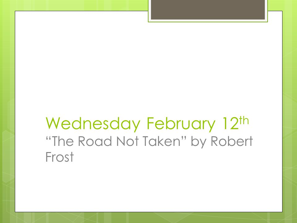 Wednesday February 12 th The Road Not Taken by Robert Frost