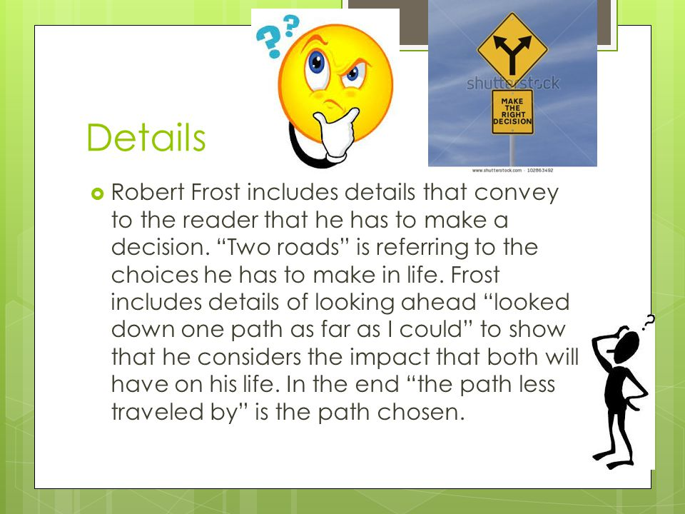 Details  Robert Frost includes details that convey to the reader that he has to make a decision.