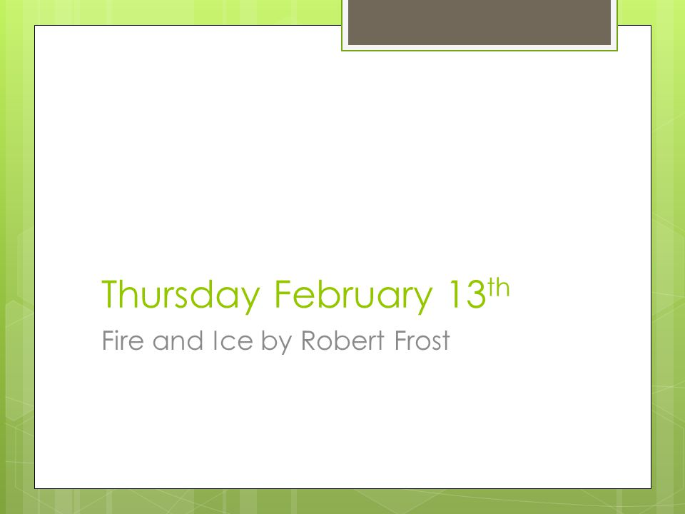 Thursday February 13 th Fire and Ice by Robert Frost