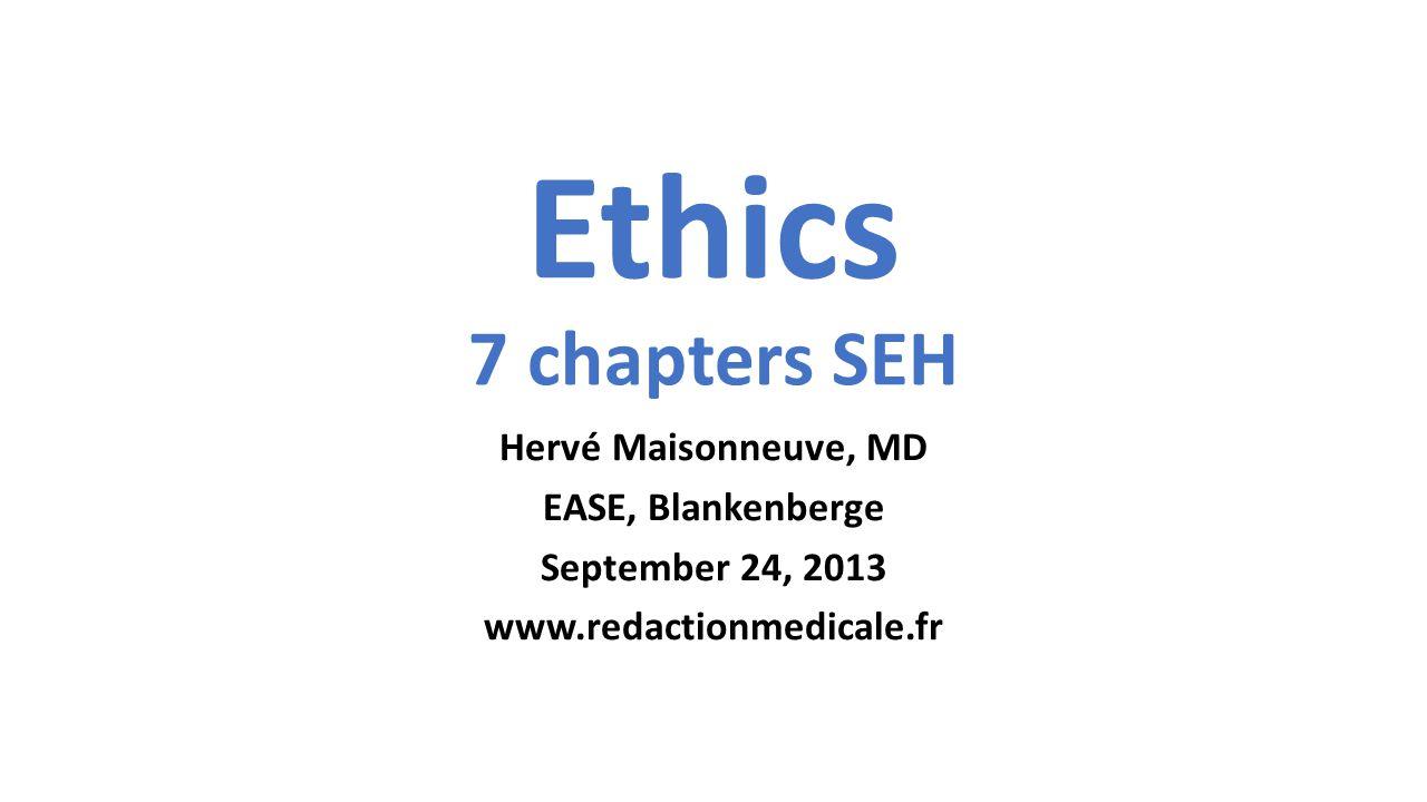 Ethics 7 chapters SEH Hervé Maisonneuve, MD EASE, Blankenberge September 24, 2013 www.redactionmedicale.fr