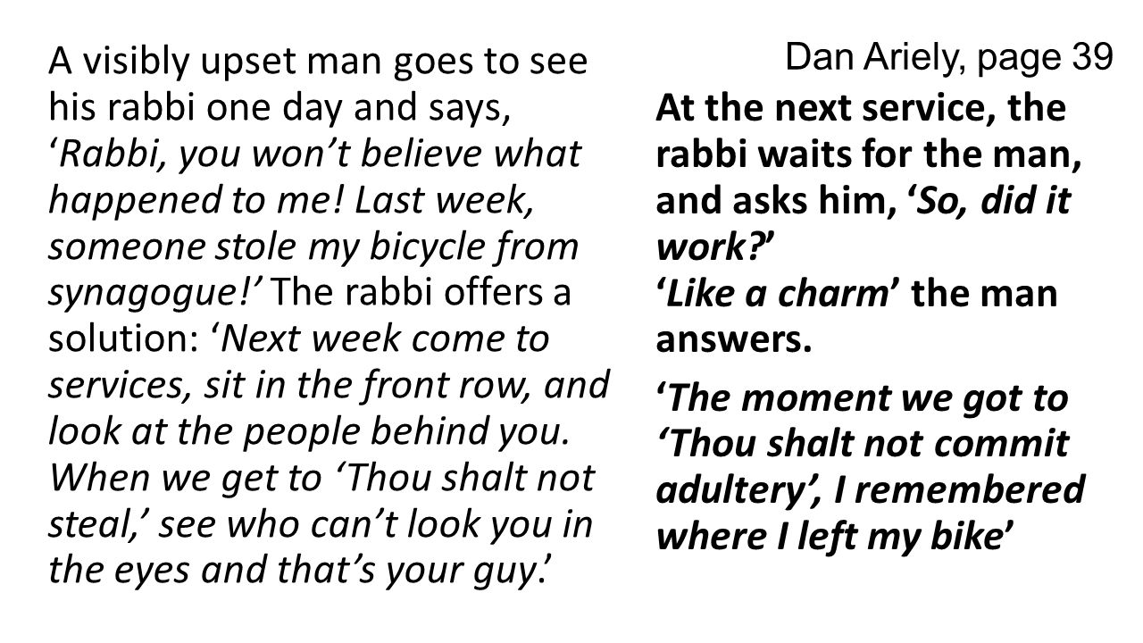 Dan Ariely, page 39 A visibly upset man goes to see his rabbi one day and says, 'Rabbi, you won't believe what happened to me.