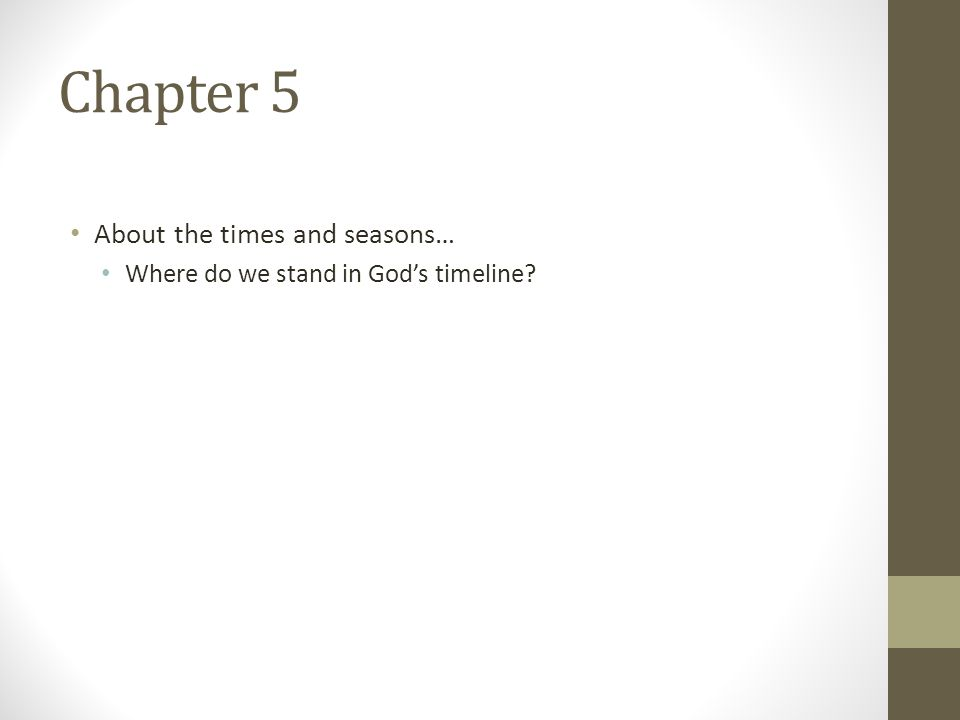 Chapter 5 About the times and seasons… Where do we stand in God's timeline