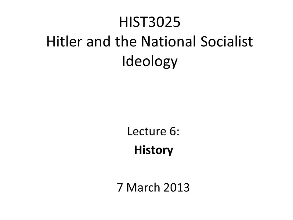 HIST3025 Hitler and the National Socialist Ideology Lecture 6: History 7 March 2013