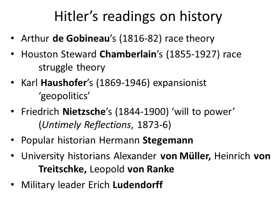 Hitler's readings on history Arthur de Gobineau's (1816-82) race theory Houston Steward Chamberlain's (1855-1927) race struggle theory Karl Haushofer's (1869-1946) expansionist 'geopolitics' Friedrich Nietzsche's (1844-1900) 'will to power' (Untimely Reflections, 1873-6) Popular historian Hermann Stegemann University historians Alexander von Müller, Heinrich von Treitschke, Leopold von Ranke Military leader Erich Ludendorff