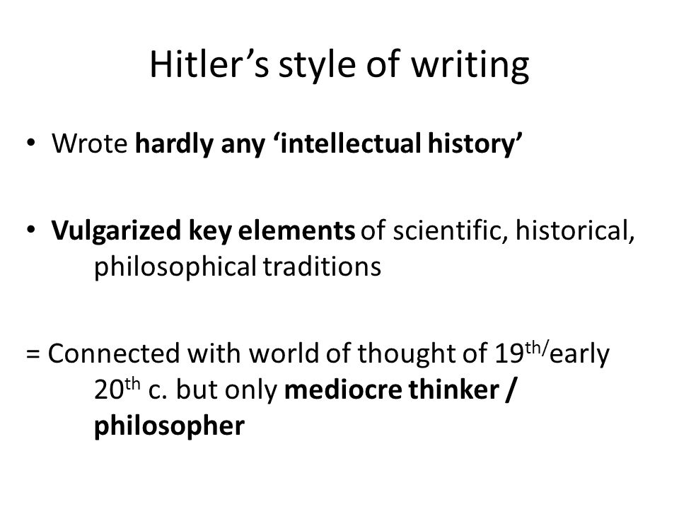 Hitler's style of writing Wrote hardly any 'intellectual history' Vulgarized key elements of scientific, historical, philosophical traditions = Connec