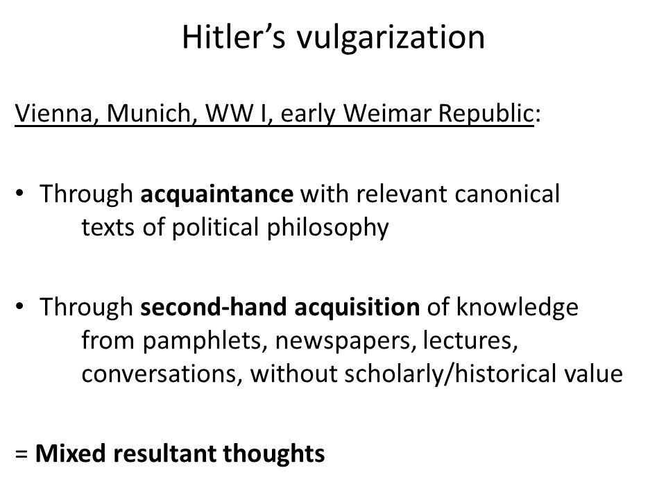 Hitler's vulgarization Vienna, Munich, WW I, early Weimar Republic: Through acquaintance with relevant canonical texts of political philosophy Through second-hand acquisition of knowledge from pamphlets, newspapers, lectures, conversations, without scholarly/historical value = Mixed resultant thoughts
