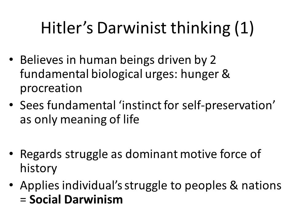 Hitler's Darwinist thinking (1) Believes in human beings driven by 2 fundamental biological urges: hunger & procreation Sees fundamental 'instinct for self-preservation' as only meaning of life Regards struggle as dominant motive force of history Applies individual's struggle to peoples & nations = Social Darwinism