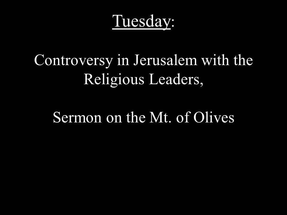 Tuesday : Controversy in Jerusalem with the Religious Leaders, Sermon on the Mt. of Olives