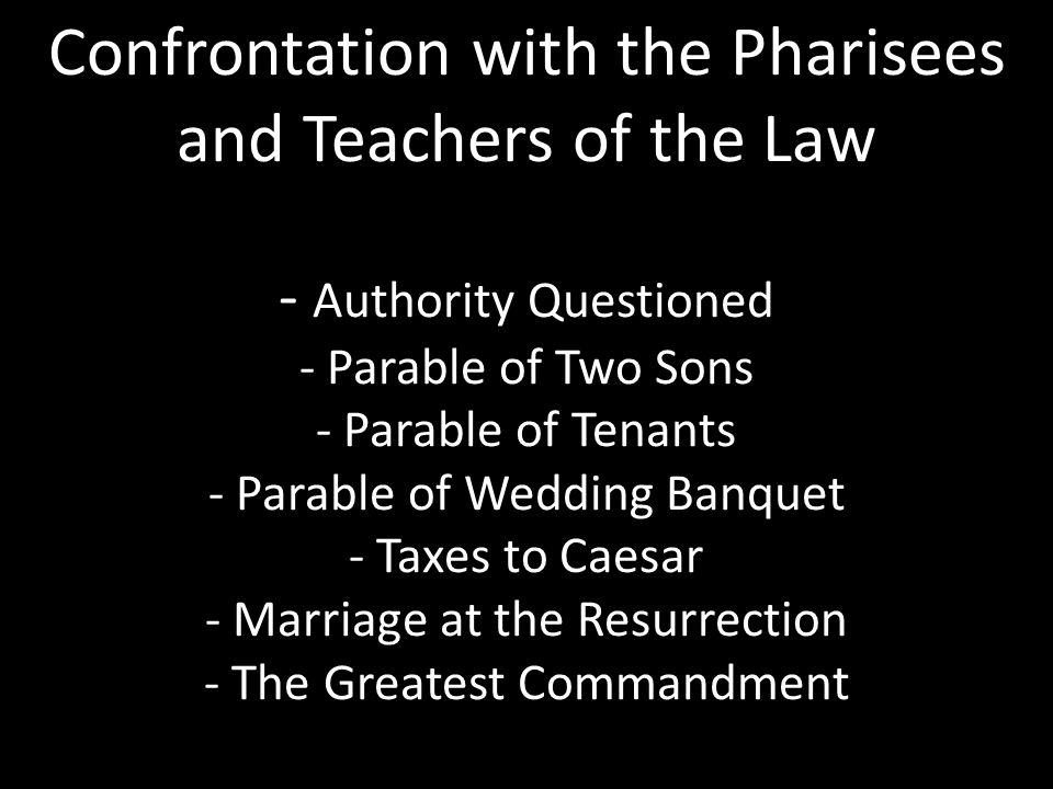 Confrontation with the Pharisees and Teachers of the Law - Authority Questioned - Parable of Two Sons - Parable of Tenants - Parable of Wedding Banquet - Taxes to Caesar - Marriage at the Resurrection - The Greatest Commandment