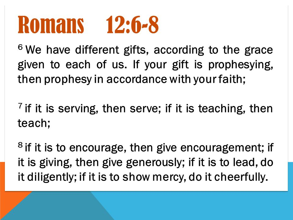 Romans 12:6-8 6 We have different gifts, according to the grace given to each of us.