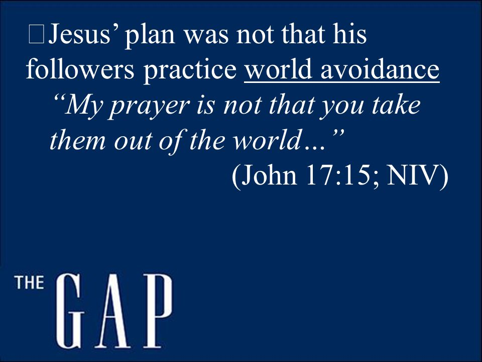  Jesus' plan was not that his followers practice world avoidance My prayer is not that you take them out of the world… (John 17:15; NIV)