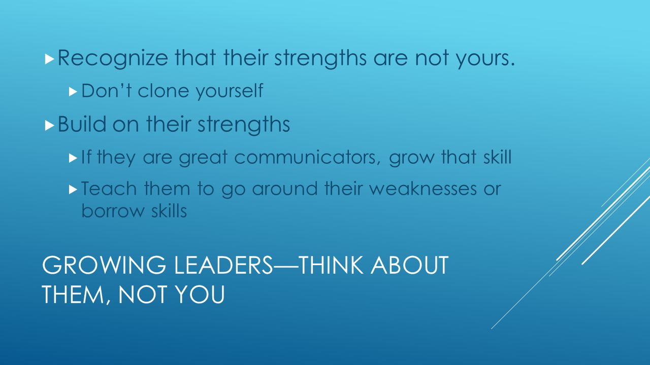 GROWING LEADERS—THINK ABOUT THEM, NOT YOU  Recognize that their strengths are not yours.