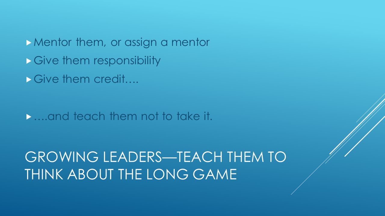 GROWING LEADERS—TEACH THEM THE PEOPLE TRADE  Make them develop others  Expect them to mentor others  Teach them to ask the right questions  Teach them to build a rapport & trust  Expect them to take the time  Reward them for that.