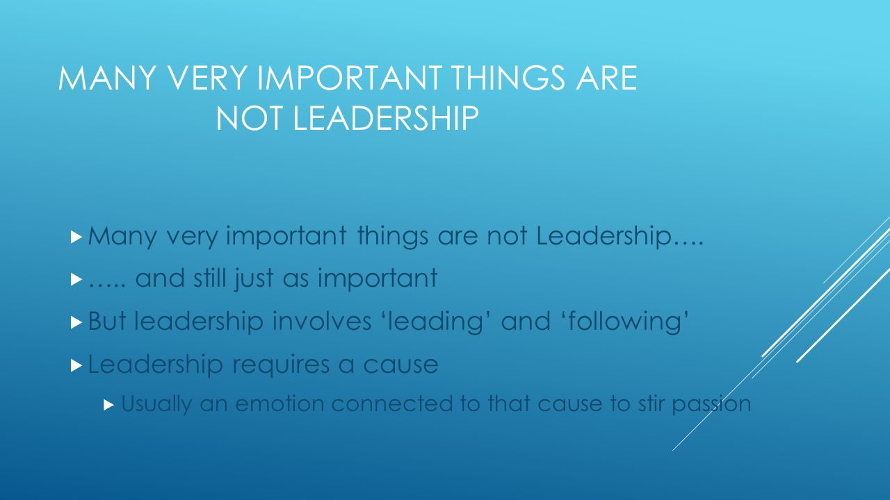 MANAGEMENT IS NOT LEADERSHIP  Management can be important to leadership  You can be a great manager and lousy leader  Not by itself leadership  I can manage a bunch of people not committed to a cause  But I rarely lead that bunch  I can lead a bunch of people committed to a cause  And I may not need to manage them at all.