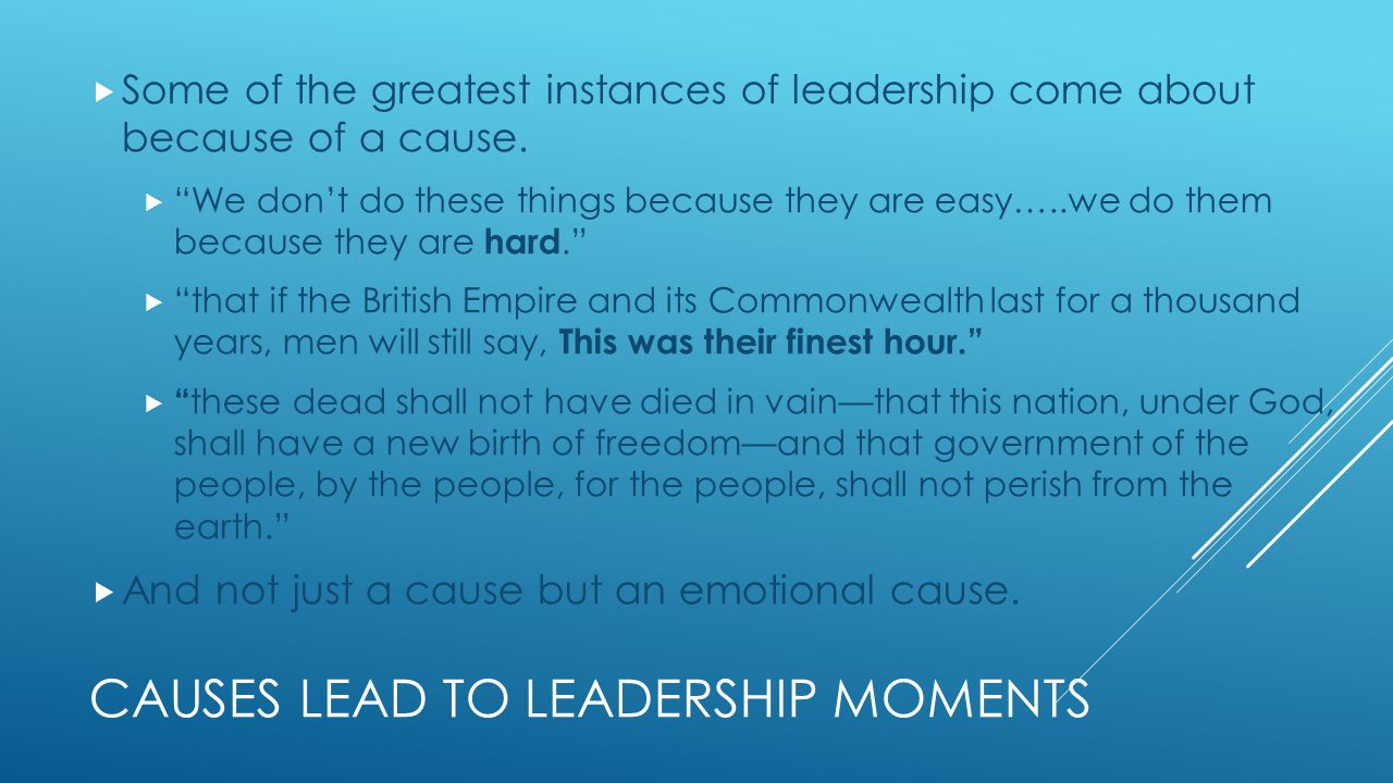CAUSES LEAD TO LEADERSHIP MOMENTS  Some of the greatest instances of leadership come about because of a cause.
