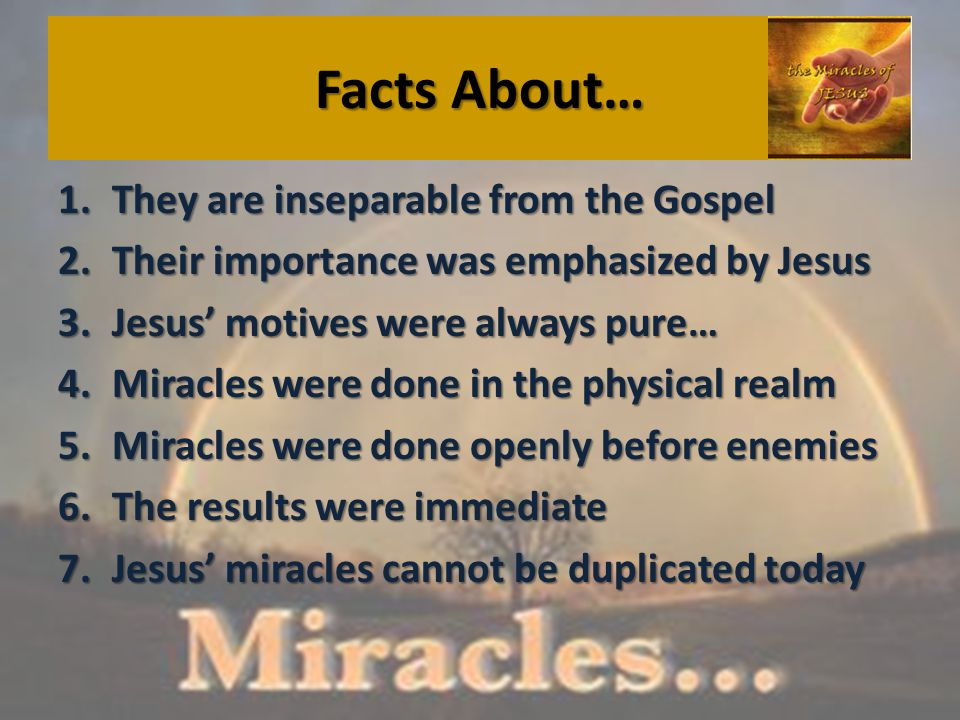 Facts About… 1.They are inseparable from the Gospel 2.Their importance was emphasized by Jesus 3.Jesus' motives were always pure… 4.Miracles were done in the physical realm 5.Miracles were done openly before enemies 6.The results were immediate 7.Jesus' miracles cannot be duplicated today