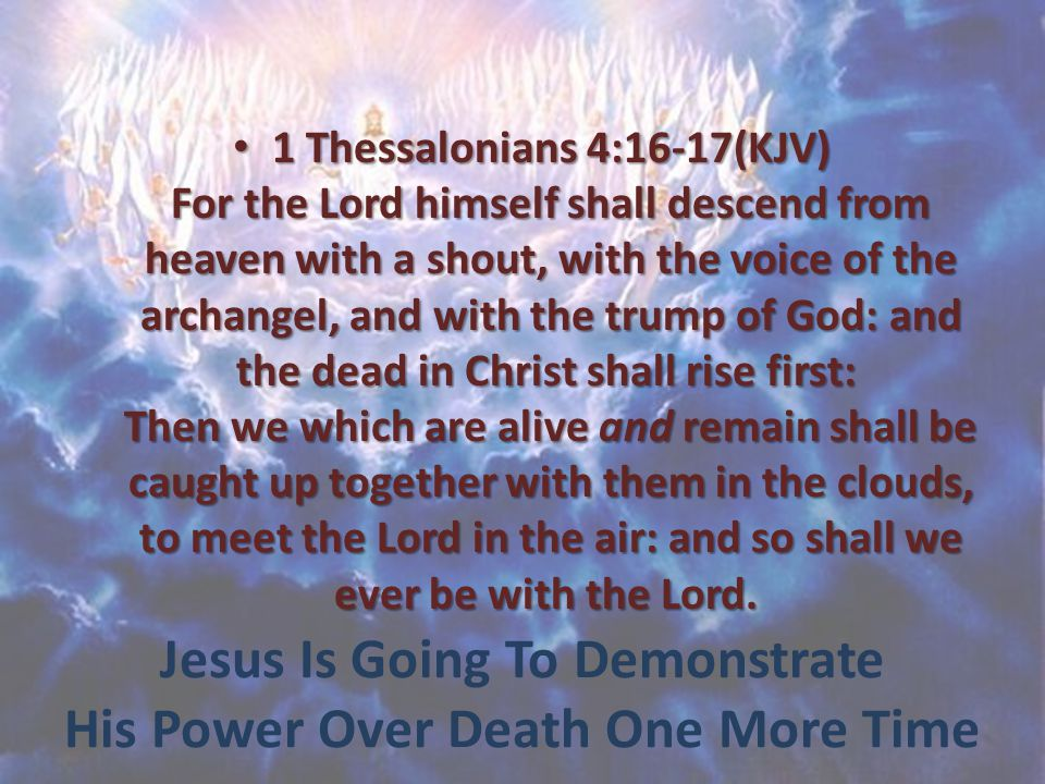 Jesus Is Going To Demonstrate His Power Over Death One More Time 1 Thessalonians 4:16-17(KJV) For the Lord himself shall descend from heaven with a shout, with the voice of the archangel, and with the trump of God: and the dead in Christ shall rise first: Then we which are alive and remain shall be caught up together with them in the clouds, to meet the Lord in the air: and so shall we ever be with the Lord.