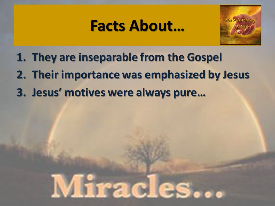 Facts About… 1.They are inseparable from the Gospel 2.Their importance was emphasized by Jesus 3.Jesus' motives were always pure…