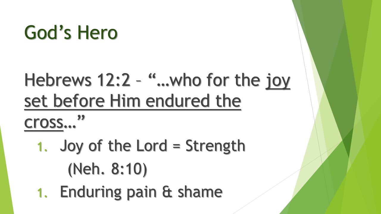 "God's Hero Hebrews 12:2 – ""…who for the joy set before Him endured the cross…"" 1. Joy of the Lord = Strength (Neh. 8:10) 1. Enduring pain & shame"