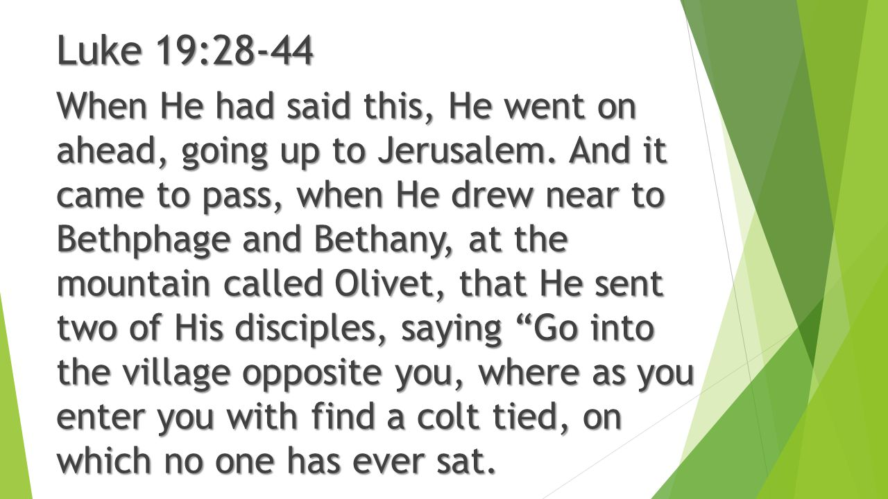 When He had said this, He went on ahead, going up to Jerusalem. And it came to pass, when He drew near to Bethphage and Bethany, at the mountain calle