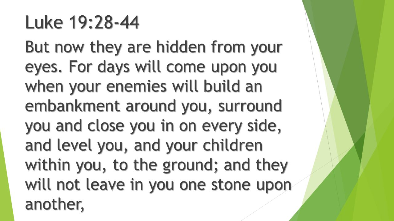 Luke 19:28-44 But now they are hidden from your eyes. For days will come upon you when your enemies will build an embankment around you, surround you